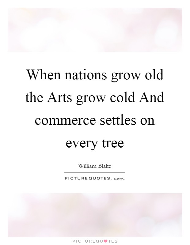 When nations grow old the Arts grow cold And commerce settles on every tree Picture Quote #1