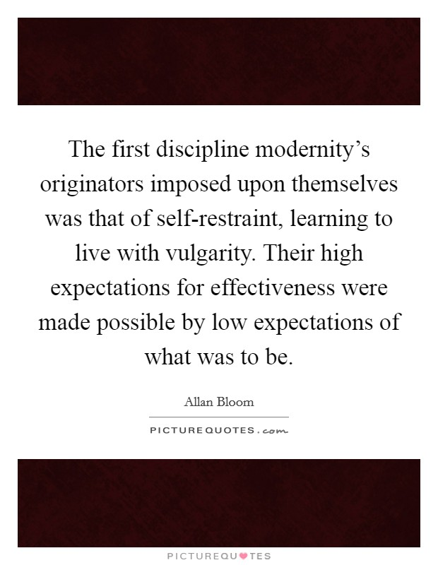 The first discipline modernity's originators imposed upon themselves was that of self-restraint, learning to live with vulgarity. Their high expectations for effectiveness were made possible by low expectations of what was to be Picture Quote #1