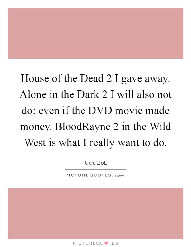 House of the Dead 2 I gave away. Alone in the Dark 2 I will also not do; even if the DVD movie made money. BloodRayne 2 in the Wild West is what I really want to do Picture Quote #1