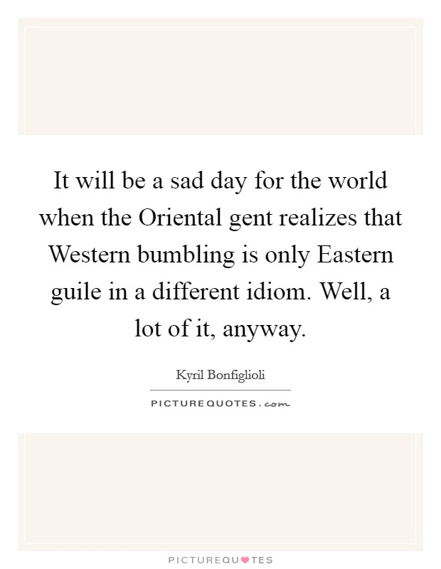 It will be a sad day for the world when the Oriental gent realizes that Western bumbling is only Eastern guile in a different idiom. Well, a lot of it, anyway Picture Quote #1