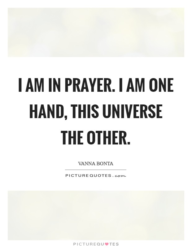 I am in prayer. I am one hand, this Universe the other Picture Quote #1