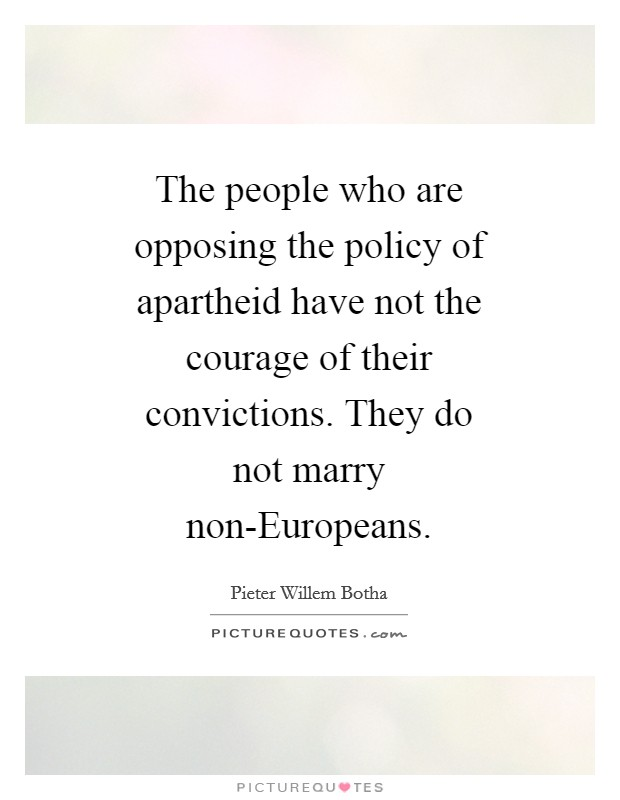 The people who are opposing the policy of apartheid have not the courage of their convictions. They do not marry non-Europeans Picture Quote #1