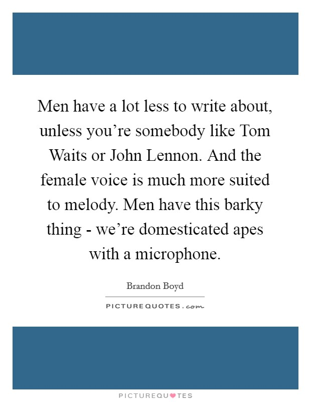 Men have a lot less to write about, unless you're somebody like Tom Waits or John Lennon. And the female voice is much more suited to melody. Men have this barky thing - we're domesticated apes with a microphone Picture Quote #1