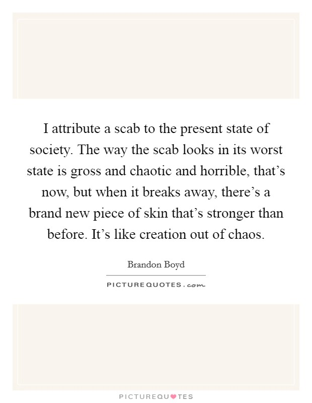 I attribute a scab to the present state of society. The way the scab looks in its worst state is gross and chaotic and horrible, that's now, but when it breaks away, there's a brand new piece of skin that's stronger than before. It's like creation out of chaos Picture Quote #1