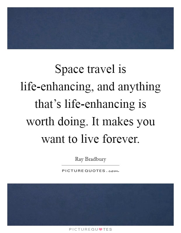 Space travel is life-enhancing, and anything that's life-enhancing is worth doing. It makes you want to live forever Picture Quote #1