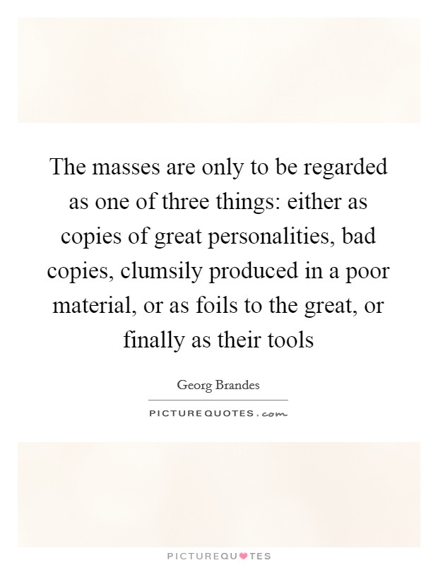 The masses are only to be regarded as one of three things: either as copies of great personalities, bad copies, clumsily produced in a poor material, or as foils to the great, or finally as their tools Picture Quote #1
