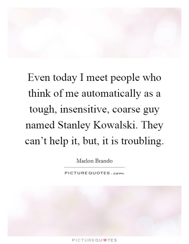 Even today I meet people who think of me automatically as a tough, insensitive, coarse guy named Stanley Kowalski. They can't help it, but, it is troubling Picture Quote #1
