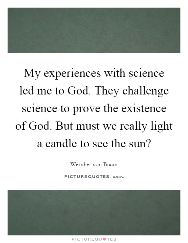 My experiences with science led me to God. They challenge science to prove the existence of God. But must we really light a candle to see the sun? Picture Quote #1