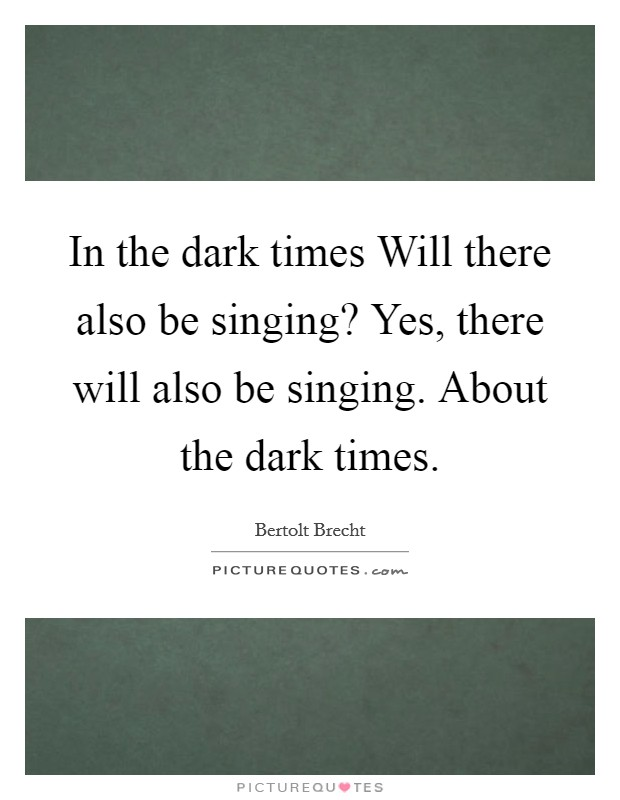 In the dark times Will there also be singing? Yes, there will also be singing. About the dark times Picture Quote #1