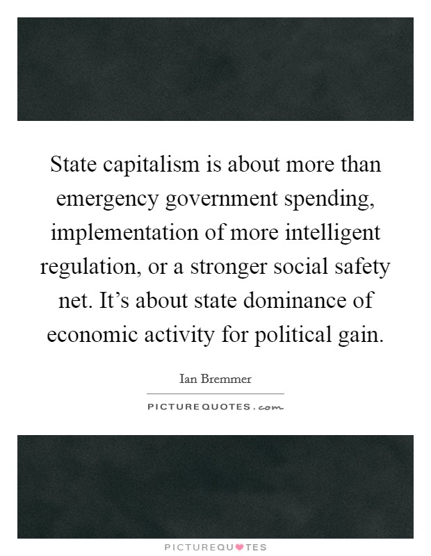 State capitalism is about more than emergency government spending, implementation of more intelligent regulation, or a stronger social safety net. It's about state dominance of economic activity for political gain Picture Quote #1