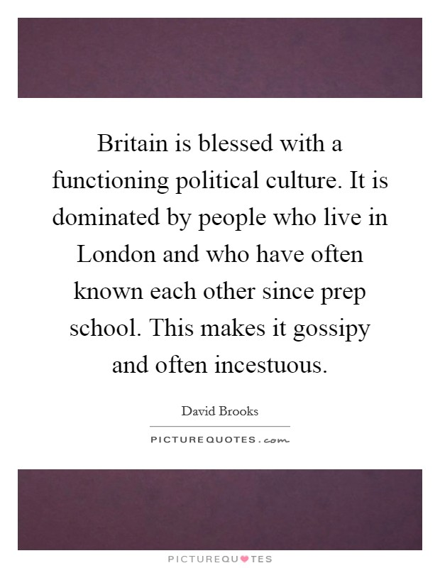 Britain is blessed with a functioning political culture. It is dominated by people who live in London and who have often known each other since prep school. This makes it gossipy and often incestuous Picture Quote #1