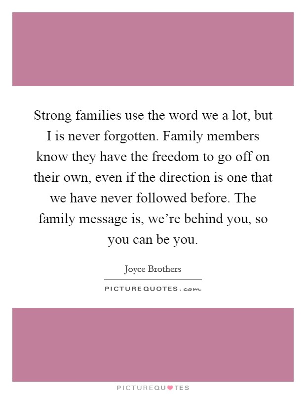 Strong families use the word we a lot, but I is never forgotten. Family members know they have the freedom to go off on their own, even if the direction is one that we have never followed before. The family message is, we're behind you, so you can be you Picture Quote #1