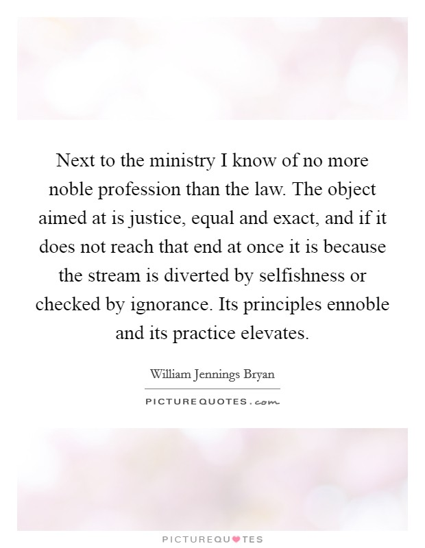 Next to the ministry I know of no more noble profession than the law. The object aimed at is justice, equal and exact, and if it does not reach that end at once it is because the stream is diverted by selfishness or checked by ignorance. Its principles ennoble and its practice elevates Picture Quote #1