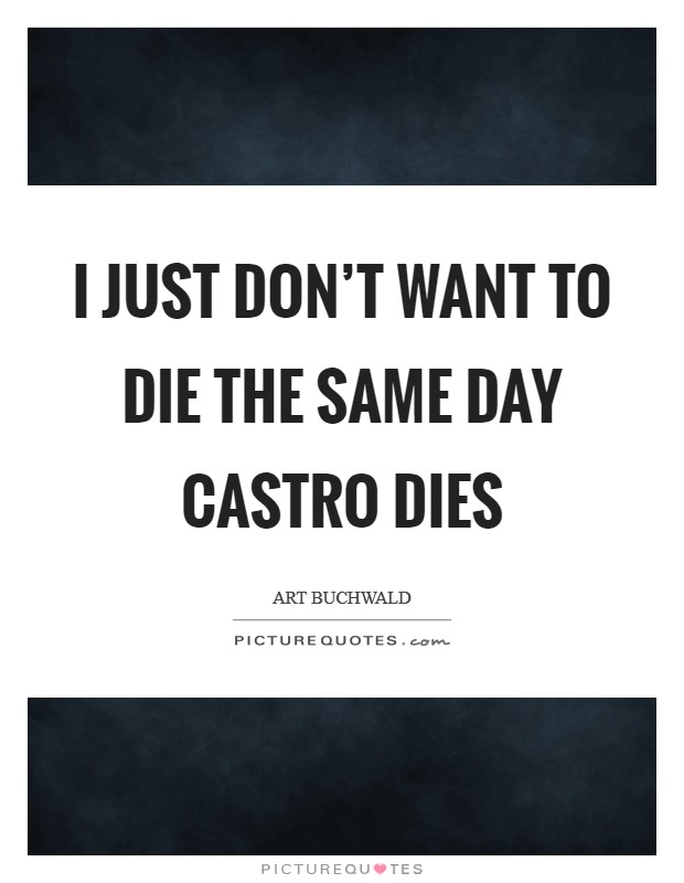 I just don't want to die the same day Castro dies Picture Quote #1