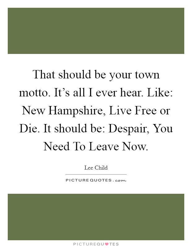 That should be your town motto. It's all I ever hear. Like: New Hampshire, Live Free or Die. It should be: Despair, You Need To Leave Now Picture Quote #1