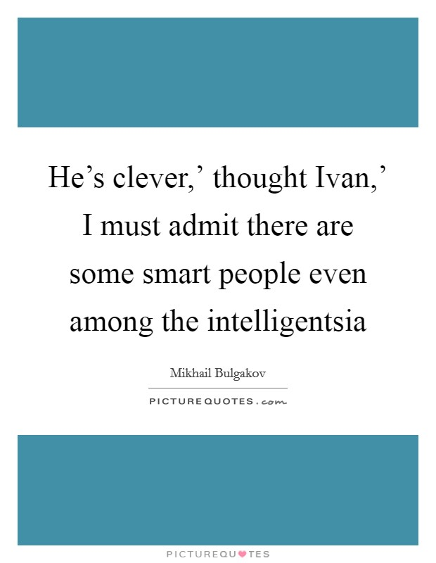 He's clever,' thought Ivan,' I must admit there are some smart people even among the intelligentsia Picture Quote #1