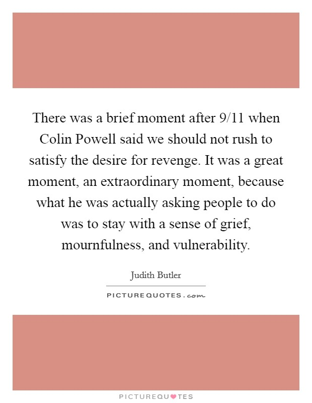 There was a brief moment after 9/11 when Colin Powell said we should not rush to satisfy the desire for revenge. It was a great moment, an extraordinary moment, because what he was actually asking people to do was to stay with a sense of grief, mournfulness, and vulnerability Picture Quote #1