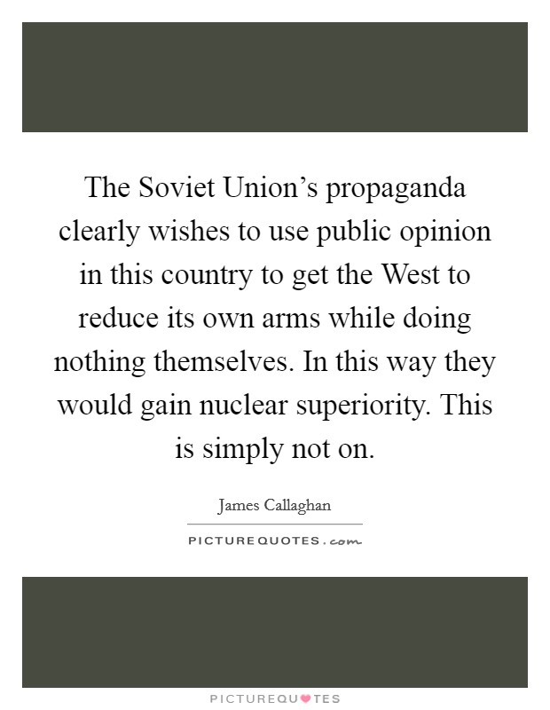 The Soviet Union's propaganda clearly wishes to use public opinion in this country to get the West to reduce its own arms while doing nothing themselves. In this way they would gain nuclear superiority. This is simply not on Picture Quote #1