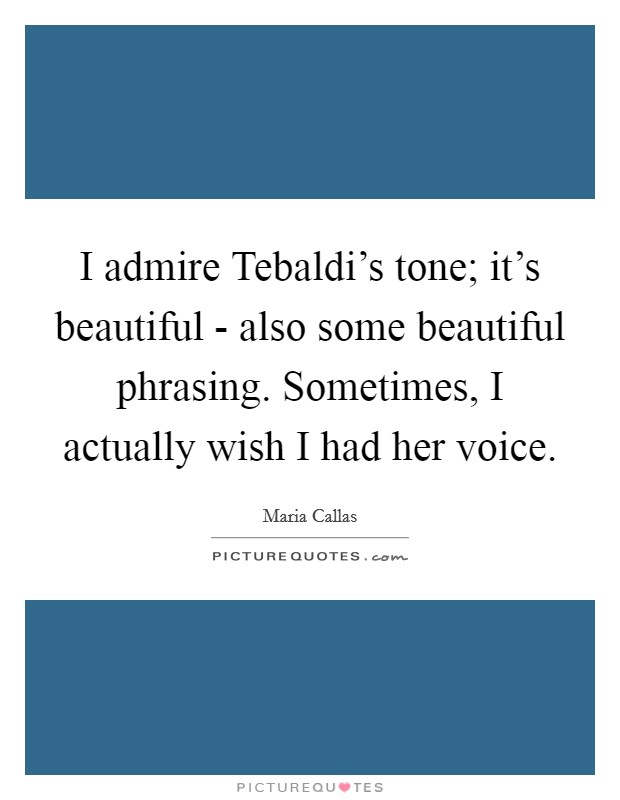 I admire Tebaldi's tone; it's beautiful - also some beautiful phrasing. Sometimes, I actually wish I had her voice Picture Quote #1