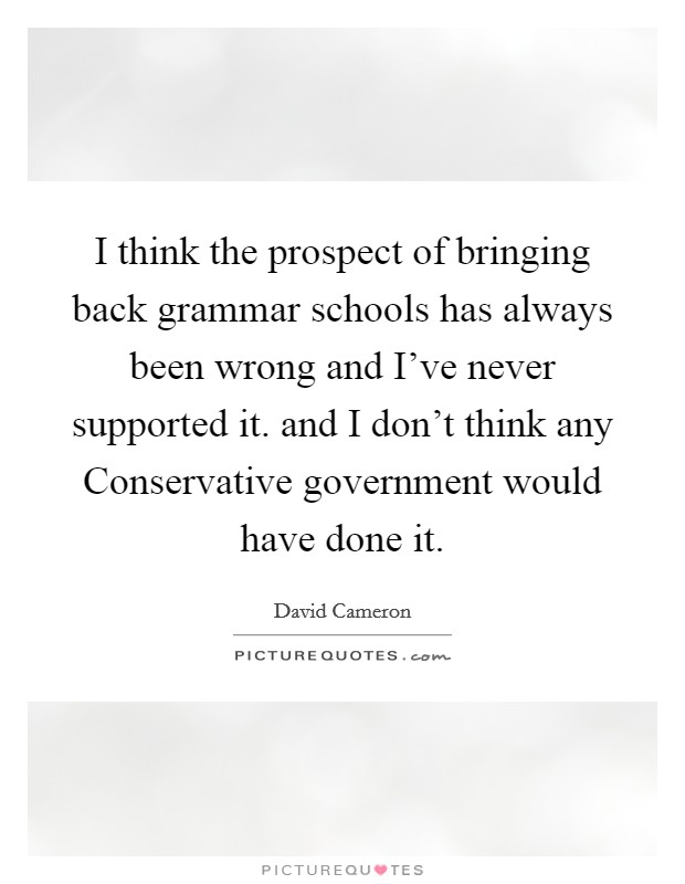 I think the prospect of bringing back grammar schools has always been wrong and I've never supported it. and I don't think any Conservative government would have done it Picture Quote #1