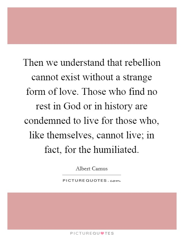 Then we understand that rebellion cannot exist without a strange form of love. Those who find no rest in God or in history are condemned to live for those who, like themselves, cannot live; in fact, for the humiliated Picture Quote #1