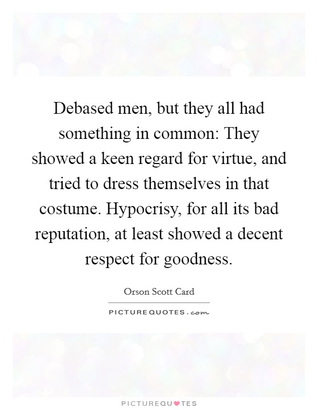 Debased men, but they all had something in common: They showed a keen regard for virtue, and tried to dress themselves in that costume. Hypocrisy, for all its bad reputation, at least showed a decent respect for goodness Picture Quote #1