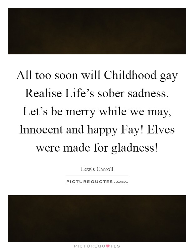 All too soon will Childhood gay Realise Life's sober sadness. Let's be merry while we may, Innocent and happy Fay! Elves were made for gladness! Picture Quote #1