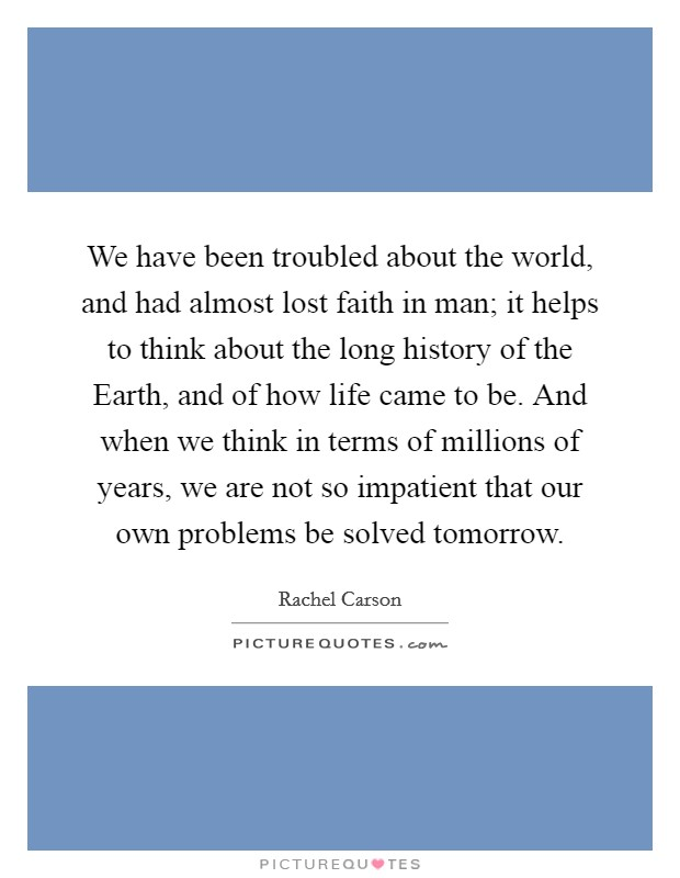 We have been troubled about the world, and had almost lost faith in man; it helps to think about the long history of the Earth, and of how life came to be. And when we think in terms of millions of years, we are not so impatient that our own problems be solved tomorrow Picture Quote #1