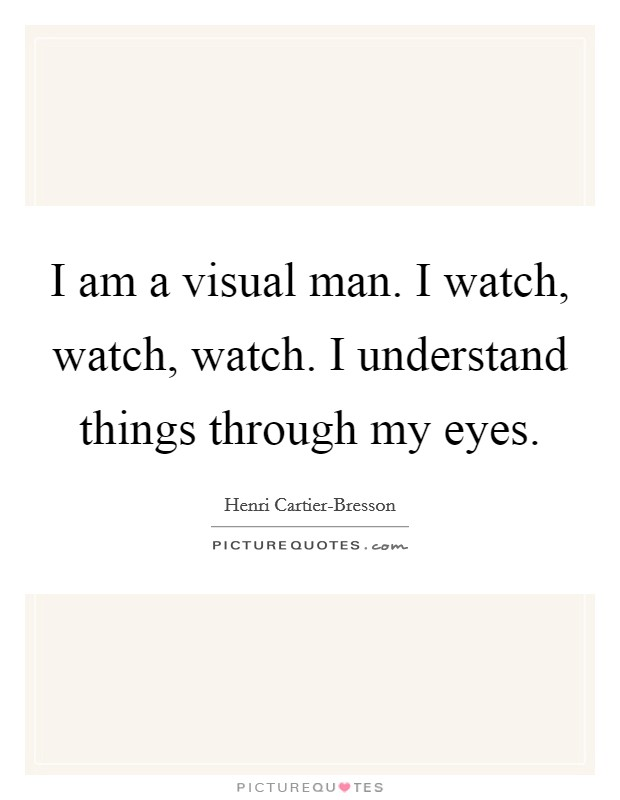 I am a visual man. I watch, watch, watch. I understand things through my eyes Picture Quote #1