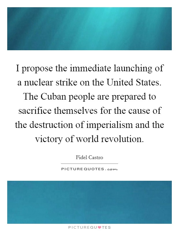 I propose the immediate launching of a nuclear strike on the United States. The Cuban people are prepared to sacrifice themselves for the cause of the destruction of imperialism and the victory of world revolution Picture Quote #1
