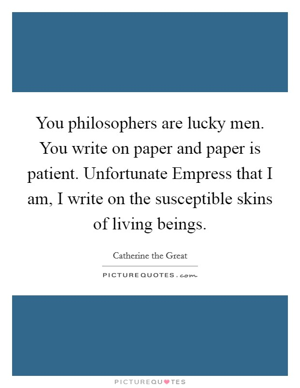 You philosophers are lucky men. You write on paper and paper is patient. Unfortunate Empress that I am, I write on the susceptible skins of living beings Picture Quote #1