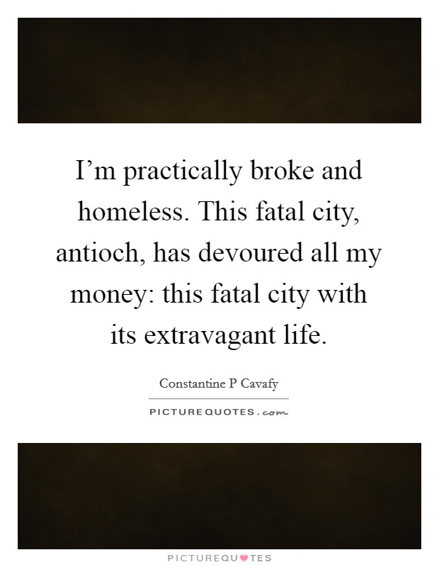 I'm practically broke and homeless. This fatal city, antioch, has devoured all my money: this fatal city with its extravagant life Picture Quote #1