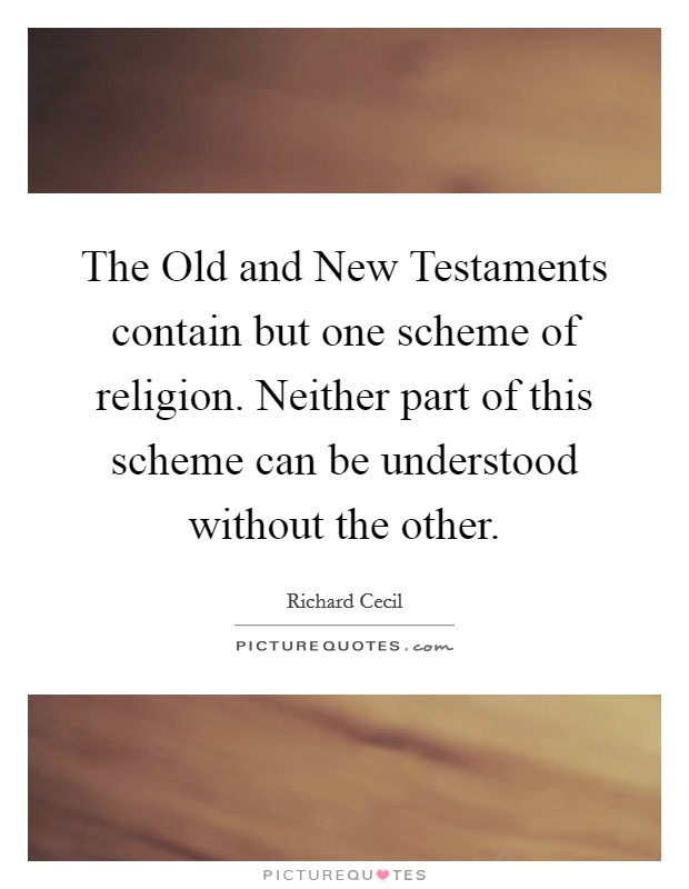 The Old and New Testaments contain but one scheme of religion. Neither part of this scheme can be understood without the other Picture Quote #1