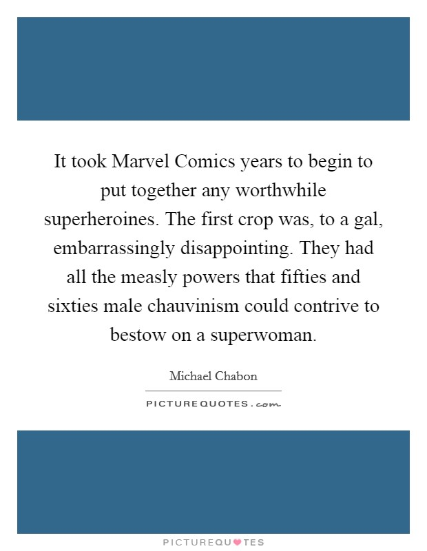 It took Marvel Comics years to begin to put together any worthwhile superheroines. The first crop was, to a gal, embarrassingly disappointing. They had all the measly powers that fifties and sixties male chauvinism could contrive to bestow on a superwoman Picture Quote #1