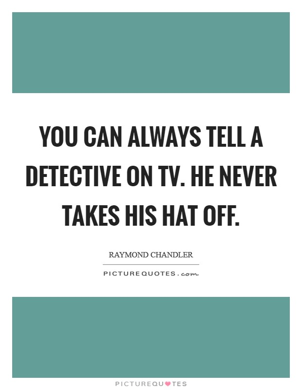 You can always tell a detective on TV. He never takes his hat off Picture Quote #1