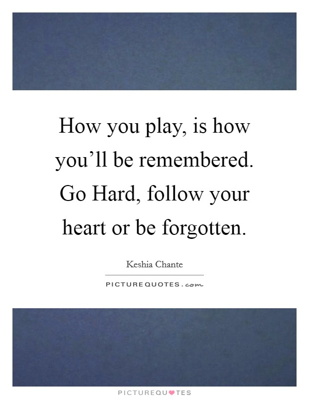 How you play, is how you'll be remembered. Go Hard, follow your heart or be forgotten Picture Quote #1