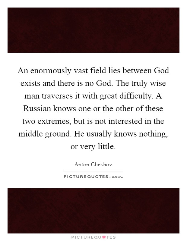 An enormously vast field lies between God exists and there is no God. The truly wise man traverses it with great difficulty. A Russian knows one or the other of these two extremes, but is not interested in the middle ground. He usually knows nothing, or very little Picture Quote #1