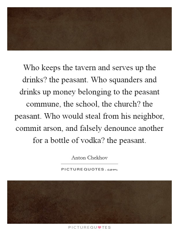 Who keeps the tavern and serves up the drinks? the peasant. Who squanders and drinks up money belonging to the peasant commune, the school, the church? the peasant. Who would steal from his neighbor, commit arson, and falsely denounce another for a bottle of vodka? the peasant Picture Quote #1
