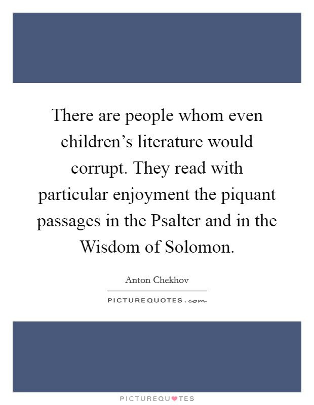 There are people whom even children's literature would corrupt. They read with particular enjoyment the piquant passages in the Psalter and in the Wisdom of Solomon Picture Quote #1