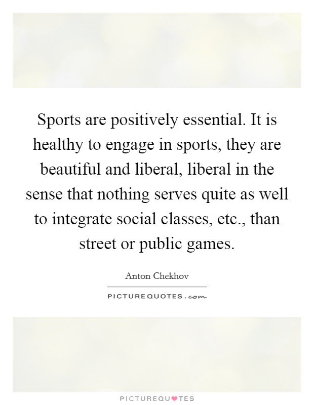 Sports are positively essential. It is healthy to engage in sports, they are beautiful and liberal, liberal in the sense that nothing serves quite as well to integrate social classes, etc., than street or public games Picture Quote #1