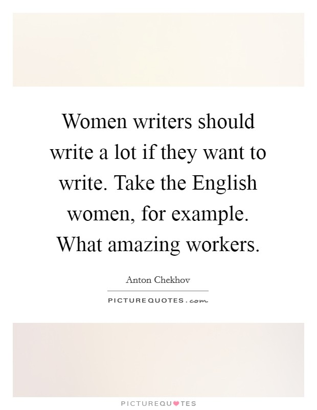 Women writers should write a lot if they want to write. Take the English women, for example. What amazing workers Picture Quote #1