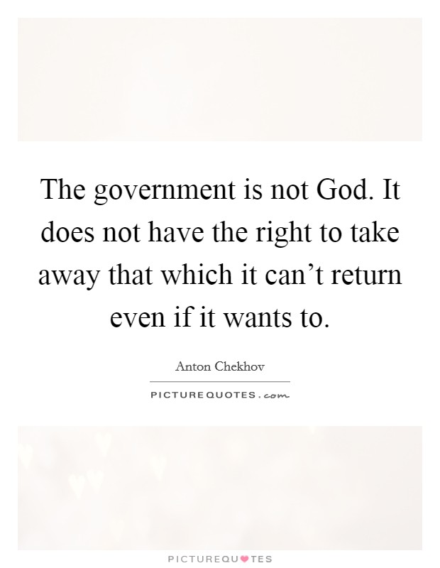 The government is not God. It does not have the right to take away that which it can't return even if it wants to Picture Quote #1