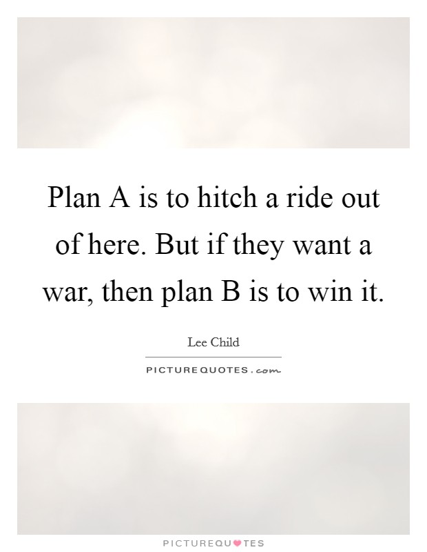 Plan A is to hitch a ride out of here. But if they want a war, then plan B is to win it Picture Quote #1
