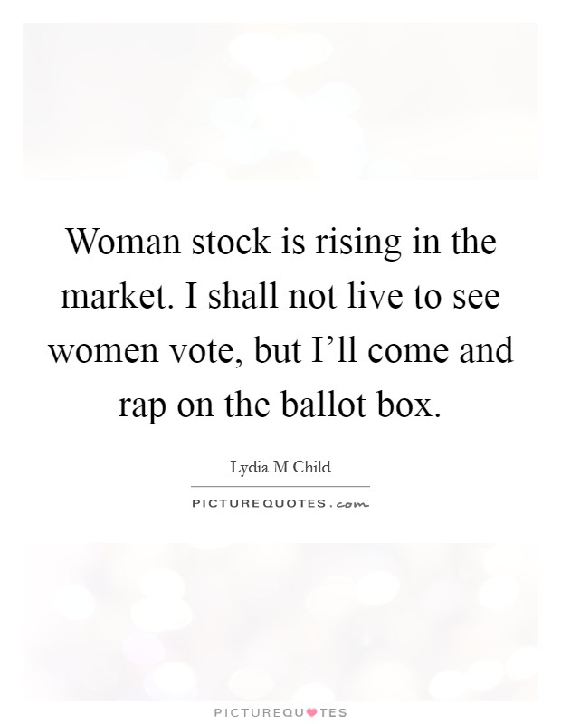 Woman stock is rising in the market. I shall not live to see women vote, but I'll come and rap on the ballot box Picture Quote #1