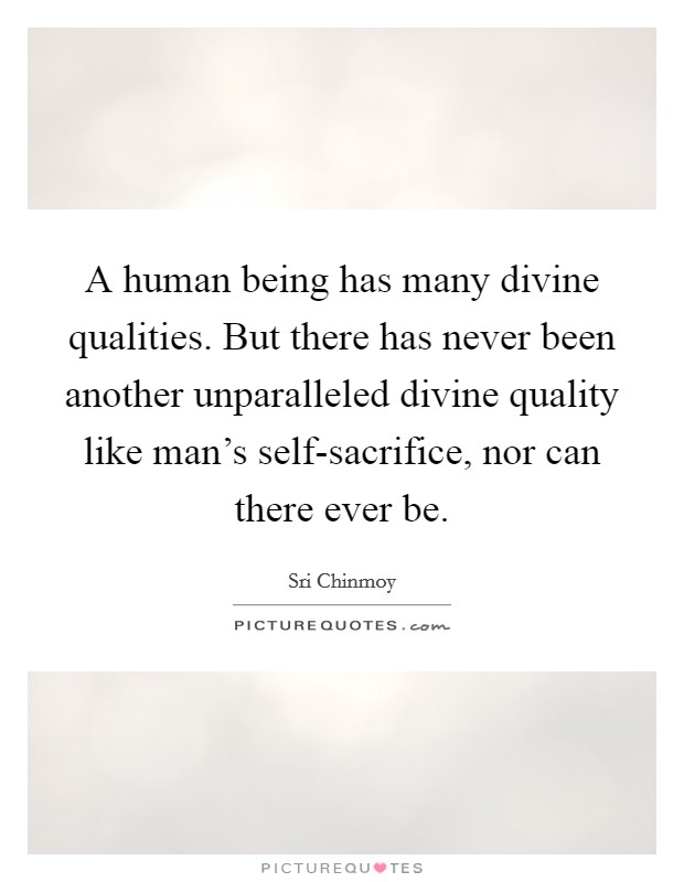 A human being has many divine qualities. But there has never been another unparalleled divine quality like man's self-sacrifice, nor can there ever be Picture Quote #1