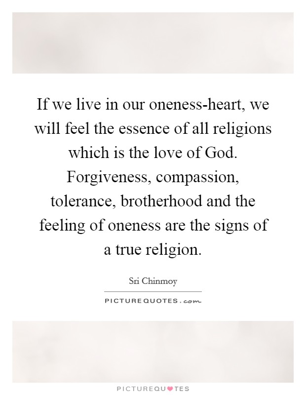 If we live in our oneness-heart, we will feel the essence of all religions which is the love of God. Forgiveness, compassion, tolerance, brotherhood and the feeling of oneness are the signs of a true religion Picture Quote #1