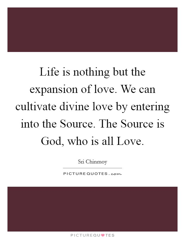 Life is nothing but the expansion of love. We can cultivate divine love by entering into the Source. The Source is God, who is all Love Picture Quote #1