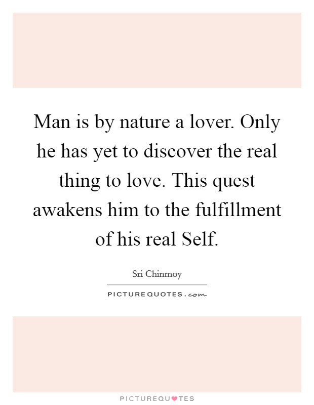 Man is by nature a lover. Only he has yet to discover the real thing to love. This quest awakens him to the fulfillment of his real Self Picture Quote #1