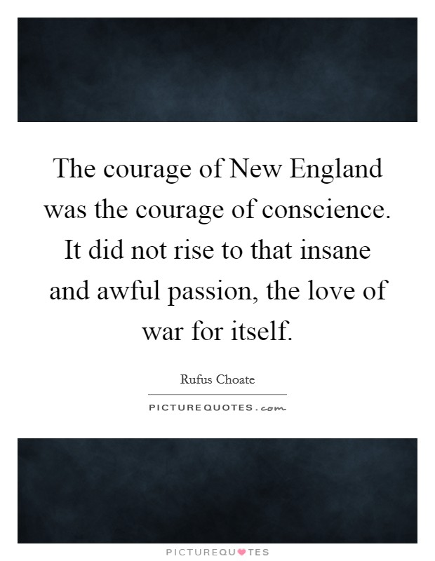 The courage of New England was the courage of conscience. It did not rise to that insane and awful passion, the love of war for itself Picture Quote #1