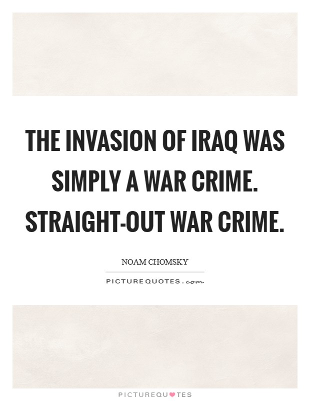 The invasion of Iraq was simply a war crime. Straight-out war crime Picture Quote #1